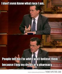 """Stephen Colbert """"People tell me I'm white and I believe them because I buy my drugs at the pharmacy."""""""