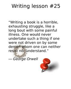 """writing tips, """"Writing a book is a horrible, exhausting struggle, like a long bout with some painful illness. One would never undertake such a thing if one were not driven on by some demon whom one can neither resist nor understand. Writing Lessons, Writing A Book, Writing Tips, George Orwell, Fiction, Write A Book, Daily Writing Prompts, Writing Prompts, Fiction Writing"""