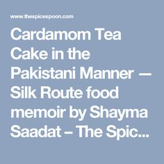 Cardamom Tea Cake in the Pakistani Manner — Silk Route food memoir by Shayma Saadat – The Spice Spoon