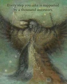 Ancestors.  Thanks to Celtic Soothsayer.  Every step you take is supported by a thousand ancestors.
