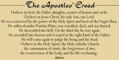 THE APOSTLES' CREED: I believe in God, the Father Almighty, creator of heaven and earth; I believe in Jesus Christ, his only Son, our Lord. He was conceived by the power of the Holy Spirit and born of the Virgin Mary. He suffered under Pontius Pilate, was crucified, died, and was buried. He descended into hell. On the third day he rose again. He ascended into heaven and is seated at the right hand of the Father. He will come again to judge the living and the dead. I believe in the Holy…