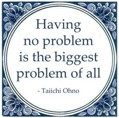 Having no problem is the biggest problem of all. - Taiichi Ohno