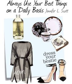 "Always use your best things on a daily basis.   The luxurious bubble bath you received as a gift for your birthday. Your great-grandmother's china. Those cloth napkins your mother gave you for Christmas. Your nice day shoes. That fabulous wrap dress you bought last year.   ""Do you use your best things on a daily basis?""   - Jennifer L. Scott"