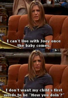 """""""I can't live with Joey once the baby comes. I don't want my child's first words to be, 'Hey, how you doin'?' Rachel Greene, friends tv show quotes Friends Tv Show, Tv: Friends, Serie Friends, Friends Moments, I Love My Friends, Friends Forever, Rachel Friends, Ross Geller, Rachel Green"""