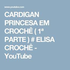 CARDIGAN PRINCESA EM CROCHÊ ( 1ª PARTE ) # ELISA CROCHÊ - YouTube