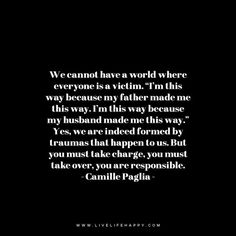 "We cannot have a world where everyone is a victim. ""I'm this way because my father made me this way. I'm this way because my husband made me this way."" Yes, we are indeed formed by traumas that happen to us. But you must take charge, you must take over, you are responsible. - Camille Paglia"