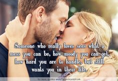 Someone who really loves sees what a mess you can be, how moody you can get, how hard you are to handle, but still wants you in their life.  #get #handle #hard #life #loves #mess #moody #quotes #really #sees #someone