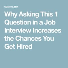 Why Asking This 1 Question in a Job Interview Increases the Chances You Get Hired
