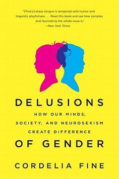 Delusions of Gender- How Our Minds, Society, and Neurosexism Create Difference by Cordelia Fine http://www.bookscrolling.com/the-38-best-books-about-the-brain-mind/