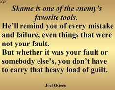 Shame is one of the enemy's favorite tools. He'll remind you of every mistake and failure, even things that weren't your fault. But whether it was your fault or somebody else's, you don't have to carry that heavy load of guilt. - Joel Osteen