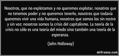 Nosotros, que no explotamos y no queremos explotar, nosotros que no tenemos poder y no queremos tenerlo, nosotros que todavía queremos vivir una vida humana, nosotros que somos los sin rostro y sin voz: nosotros somos la crisis del capitalismo. La teoría de la crisis no sólo es una teoría del miedo sino también una teoría de la esperanza. (John Holloway)