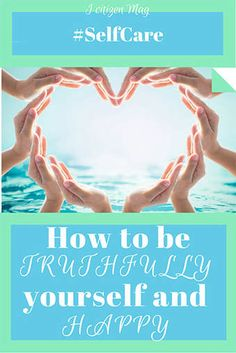 How to be TRUTHFULLY yourself and HAPPY. Selfcare