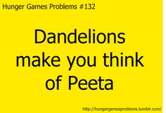 Hunger Games Problems: Dandelions make you think of Peeta Hunger Games Problems, Hunger Games Fandom, Hunger Games Humor, Hunger Games Catching Fire, Hunger Games Trilogy, Nerd Problems, I Volunteer As Tribute, Mocking Jay, Mockingjay Part 2