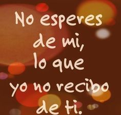 Don't expect from me, what I did not recieve from you English Quotes, Spanish Quotes, Mexican Phrases, Desiderata, Keep It Real, Carpe Diem, Mojito, Holidays And Events, Positive Vibes