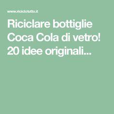 Riciclare bottiglie Coca Cola di vetro! 20 idee originali...