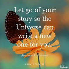 Let go of your story so the universe can wrute a new one for you. Marianne Williamson