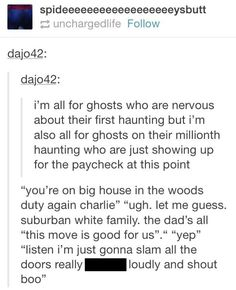 I wanna be a ghost now!  I'd open all the doors and windows on rainy days, -make knives fall out of everything -laugh creepily at all hours of the night -make their food explode -serenade their cute teenage sons if they had them.