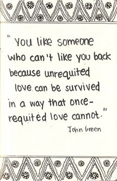 """""""You like someone who can't like you back because unrequited love can be survived in a way that once-requited love cannot."""" -John Green, Will Grayson, Will Grayson Quotable Quotes, Lyric Quotes, Book Quotes, Me Quotes, Profound Quotes, Poetry Quotes, Qoutes, John Green Quotes, John Green Books"""