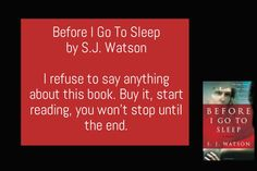 Before I Go To Sleep by S.J. Watson I refuse to say anything about this book. Buy it, start reading, you won't stop until the end.