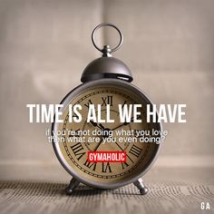 Time is all we have. If you're not doing what you love, then what are you even doing?