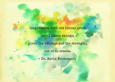 Imagination does not become great until human beings, given the courage and the strength, use it to create. - Dr. Maria Montessori
