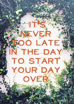 It's never too late in the day to start your day over.