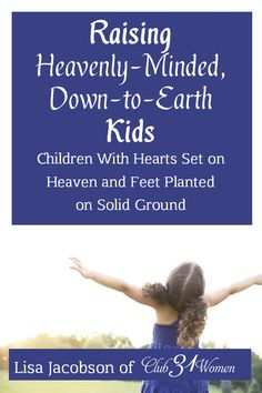Offering this FREE ebook for subscribers to Club31Women! For parents who want to bring up children who have their hearts set on heaven and their feet firmly planted on solid ground. Raising Heavenly Minded Down-to-Earth Kids by Lisa Jacobson of Club31Women
