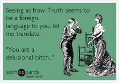 Seeing as how Truth seems to be a foreign language to you, let me translate: 'You are a delusional bitch...'
