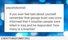 funny caption if you ever feel bad about yourself george bush asked how much a brazlilan was