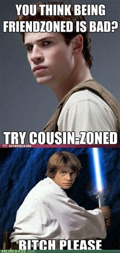 Seriously. Luke was brother-zoned. No joke. Then his best friend took her. Sorry gale, Star Wars ftw