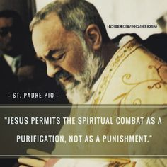 """Jesus permits the spiritual combat as a purification not as a punishment. The trial is not unto death but unto salvation."" - St. Padre Pio  #catholic #spiritualwarfare #stpadrepio by thecatholicrose"