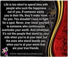Life is too short to spend time with people who suck the happiness out of you. If someone wants you in their life, they'll make room for you. You shouldn't have to fight for a spot. Never, ever insist yourself to someone who continuously overlooks your worth. And remember, it's not the people that stand by your side when you're at your best, but the ones who stand beside you when you're at your worst that are your true friends.