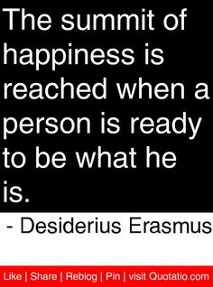 The summit of happiness is reached when a person is ready to be what he is. Erasmus
