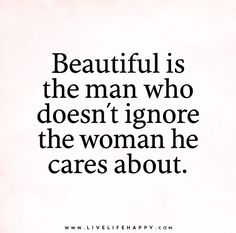 Beautiful is the man who doesn't ignore the woman he cares about.