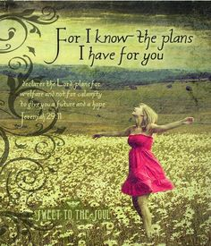 I know the plans I have for you declares the LORD, plans for good and not calamity, to give you a future and a hope. Jeremiah 29:11