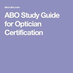 ABO Study Guide For Optician Certification. Also Check This Website:  Http://www.gatlineducation.com/optician_certification_demo_lesson/html/L14/L14u2026