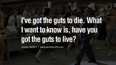 I've got the guts to die. What I want to know is, have you got the guts to live? Empowering Jordan Belfort Quotes As Seen In Wolf Of Wall Street