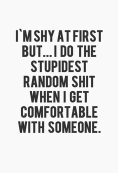 I'm shy at first but... I do the stupidest random shit when I get comfortable with someone :)