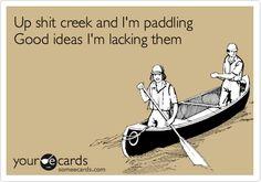 Up shit creek and I'm paddling Good ideas I'm lacking them.