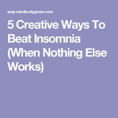 5 Creative Ways To Beat Insomnia (When Nothing Else Works)