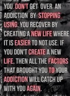 Create a new life - not just in recovery from substance abuse, also from process addictions eg codependence, love addiction, gambling addiction and sex addiction.