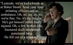 Lestrade: 'How many times, exactly, did he 'fall' out the window?'    Sherlock:  'I lost count.'