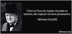 É bom ter livros de citações. Gravadas na memória, elas inspiram-nos bons pensamentos. (Winston Churchill)