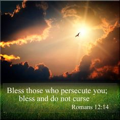 """Bless them which persecute you: bless, and curse not"".  Romans 12:14 KJV"