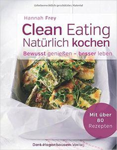 Clean Eating - natürlich kochen Bewusst genießen - besser leben: Amazon.de: Hannah Frey: Bücher
