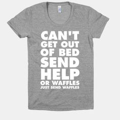 Can't Get Out Of Bed, Send Help (Or Waffles, Just Send Waffles) - I feel like Leslie Knope would say this.
