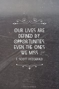 Our lives are defined by opportunities, even the ones we miss - F. Scott Fitzgerald | Erin made this with Spoken.ly
