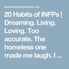 20 Habits of INFPs | Dreaming. Living. Loving. Too accurate. The homeless one made me laugh. I actually thought this in my search for a job after uni haha