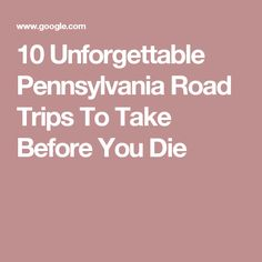 10 Unforgettable Pennsylvania Road Trips To Take Before You Die