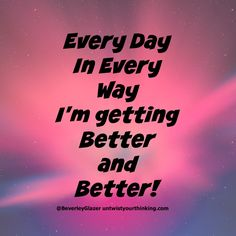Every day in every way, I'm getting better and better! Work On Yourself, Positivity, Wellness, Day, Optimism